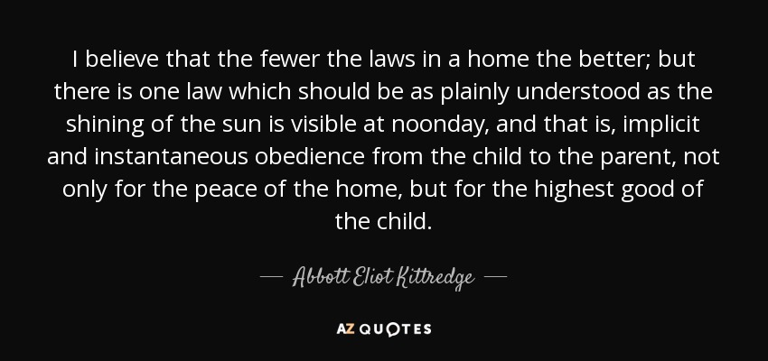 I believe that the fewer the laws in a home the better; but there is one law which should be as plainly understood as the shining of the sun is visible at noonday, and that is, implicit and instantaneous obedience from the child to the parent, not only for the peace of the home, but for the highest good of the child. - Abbott Eliot Kittredge