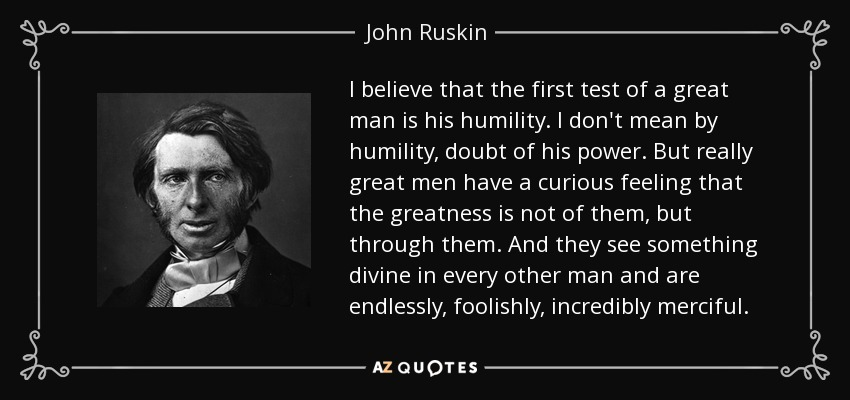 I believe that the first test of a great man is his humility. I don't mean by humility, doubt of his power. But really great men have a curious feeling that the greatness is not of them, but through them. And they see something divine in every other man and are endlessly, foolishly, incredibly merciful. - John Ruskin