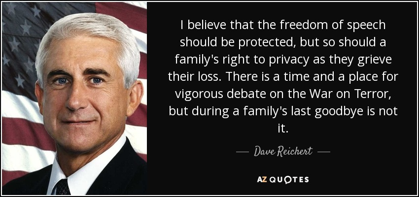 I believe that the freedom of speech should be protected, but so should a family's right to privacy as they grieve their loss. There is a time and a place for vigorous debate on the War on Terror, but during a family's last goodbye is not it. - Dave Reichert