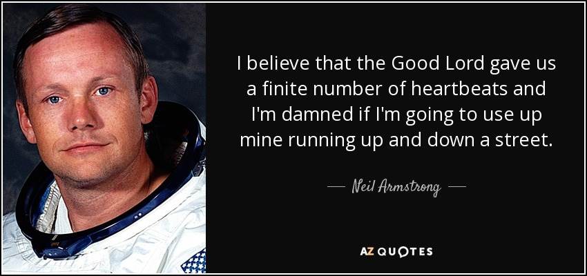 I believe that the Good Lord gave us a finite number of heartbeats and I'm damned if I'm going to use up mine running up and down a street. - Neil Armstrong