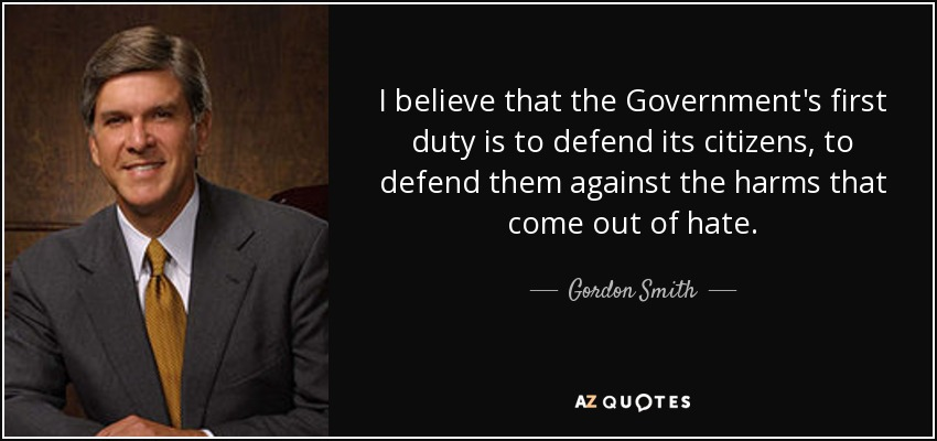 I believe that the Government's first duty is to defend its citizens, to defend them against the harms that come out of hate. - Gordon Smith
