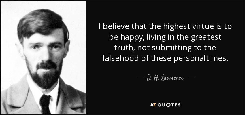 I believe that the highest virtue is to be happy, living in the greatest truth, not submitting to the falsehood of these personaltimes. - D. H. Lawrence
