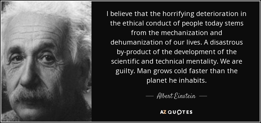 I believe that the horrifying deterioration in the ethical conduct of people today stems from the mechanization and dehumanization of our lives. A disastrous by-product of the development of the scientific and technical mentality. We are guilty. Man grows cold faster than the planet he inhabits. - Albert Einstein