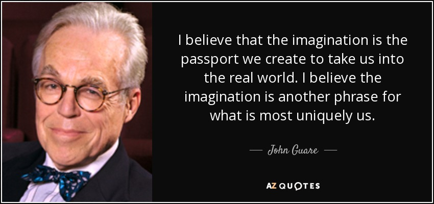 I believe that the imagination is the passport we create to take us into the real world. I believe the imagination is another phrase for what is most uniquely us. - John Guare