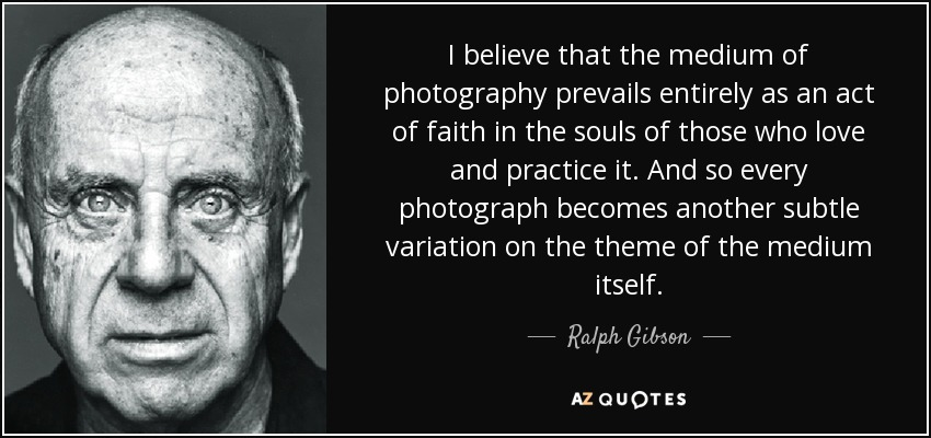 I believe that the medium of photography prevails entirely as an act of faith in the souls of those who love and practice it. And so every photograph becomes another subtle variation on the theme of the medium itself. - Ralph Gibson