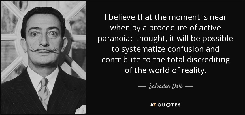 I believe that the moment is near when by a procedure of active paranoiac thought, it will be possible to systematize confusion and contribute to the total discrediting of the world of reality. - Salvador Dali