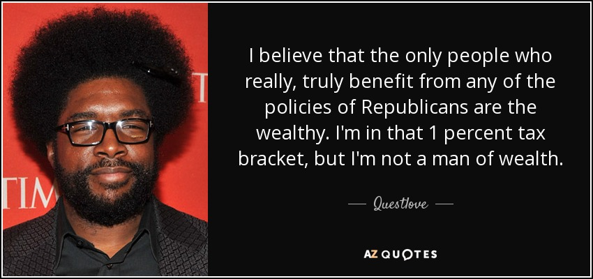 I believe that the only people who really, truly benefit from any of the policies of Republicans are the wealthy. I'm in that 1 percent tax bracket, but I'm not a man of wealth. - Questlove