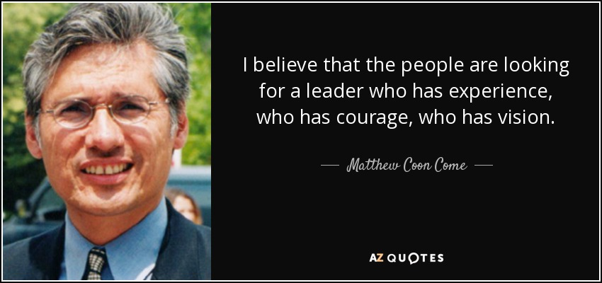 I believe that the people are looking for a leader who has experience, who has courage, who has vision. - Matthew Coon Come