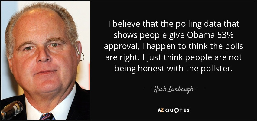 I believe that the polling data that shows people give Obama 53% approval, I happen to think the polls are right. I just think people are not being honest with the pollster. - Rush Limbaugh