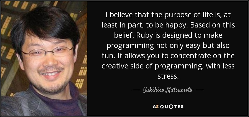I believe that the purpose of life is, at least in part, to be happy. Based on this belief, Ruby is designed to make programming not only easy but also fun. It allows you to concentrate on the creative side of programming, with less stress. - Yukihiro Matsumoto