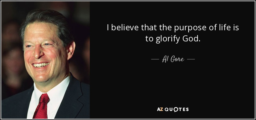 I believe that the purpose of life is to glorify God. - Al Gore