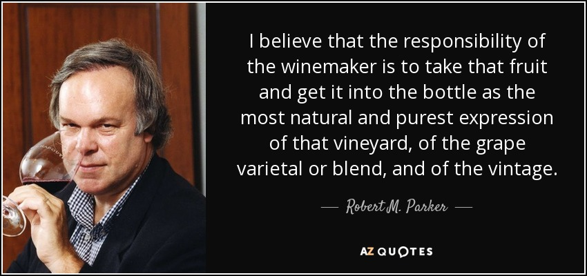 I believe that the responsibility of the winemaker is to take that fruit and get it into the bottle as the most natural and purest expression of that vineyard, of the grape varietal or blend, and of the vintage. - Robert M. Parker, Jr.