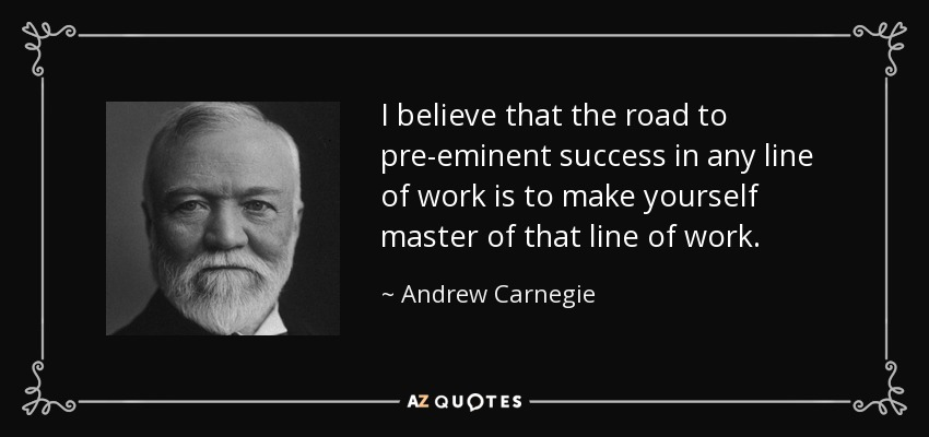 I believe that the road to pre-eminent success in any line of work is to make yourself master of that line of work. - Andrew Carnegie
