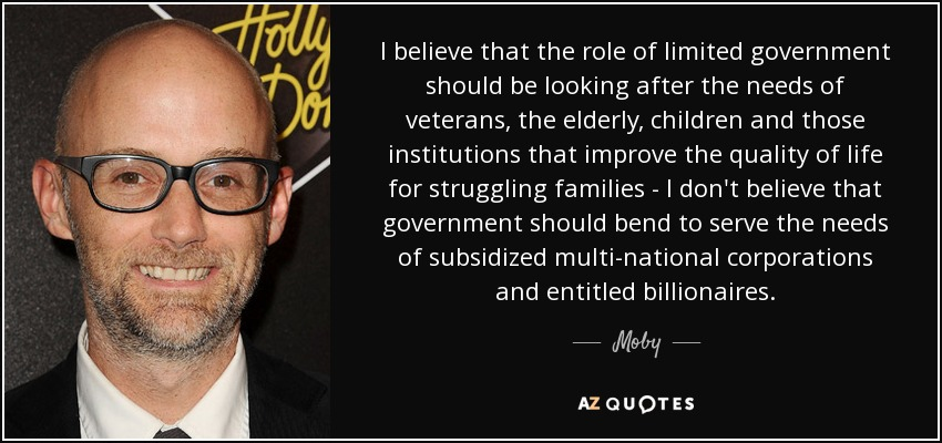 I believe that the role of limited government should be looking after the needs of veterans, the elderly, children and those institutions that improve the quality of life for struggling families - I don't believe that government should bend to serve the needs of subsidized multi-national corporations and entitled billionaires. - Moby