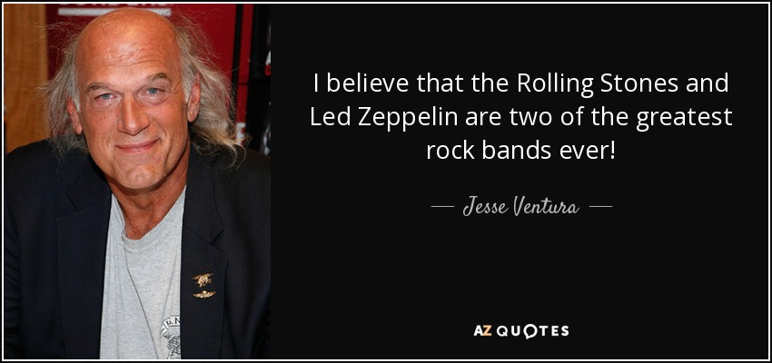 I believe that the Rolling Stones and Led Zeppelin are two of the greatest rock bands ever! - Jesse Ventura