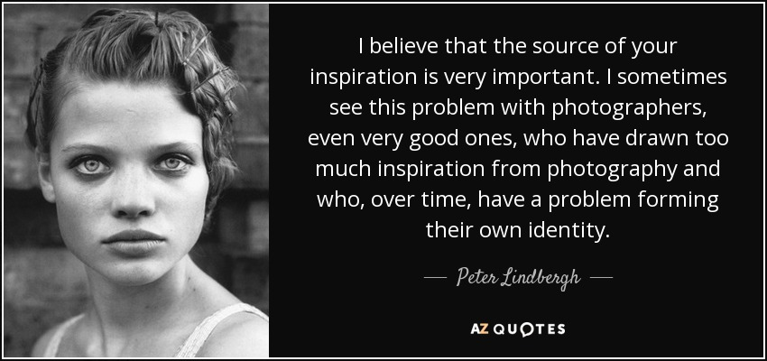 I believe that the source of your inspiration is very important. I sometimes see this problem with photographers, even very good ones, who have drawn too much inspiration from photography and who, over time, have a problem forming their own identity. - Peter Lindbergh