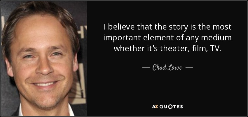 I believe that the story is the most important element of any medium whether it's theater, film, TV. - Chad Lowe