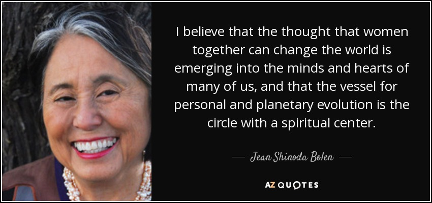 I believe that the thought that women together can change the world is emerging into the minds and hearts of many of us, and that the vessel for personal and planetary evolution is the circle with a spiritual center. - Jean Shinoda Bolen