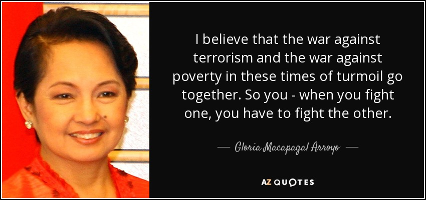 I believe that the war against terrorism and the war against poverty in these times of turmoil go together. So you - when you fight one, you have to fight the other. - Gloria Macapagal Arroyo