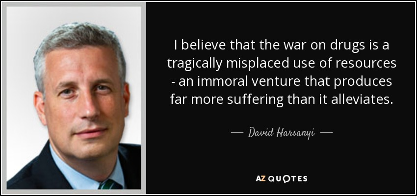 I believe that the war on drugs is a tragically misplaced use of resources - an immoral venture that produces far more suffering than it alleviates. - David Harsanyi