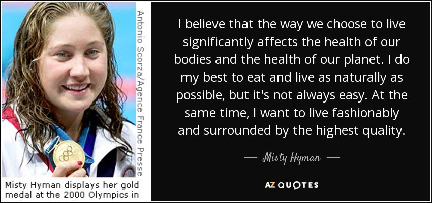 I believe that the way we choose to live significantly affects the health of our bodies and the health of our planet. I do my best to eat and live as naturally as possible, but it's not always easy. At the same time, I want to live fashionably and surrounded by the highest quality. - Misty Hyman