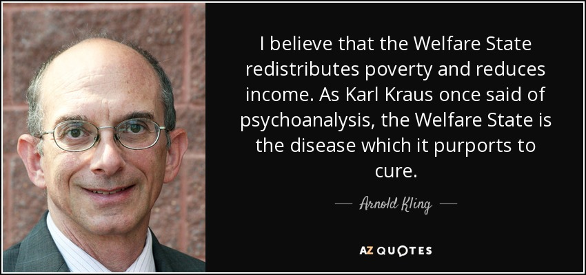 I believe that the Welfare State redistributes poverty and reduces income. As Karl Kraus once said of psychoanalysis, the Welfare State is the disease which it purports to cure. - Arnold Kling