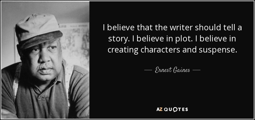 I believe that the writer should tell a story. I believe in plot. I believe in creating characters and suspense. - Ernest Gaines