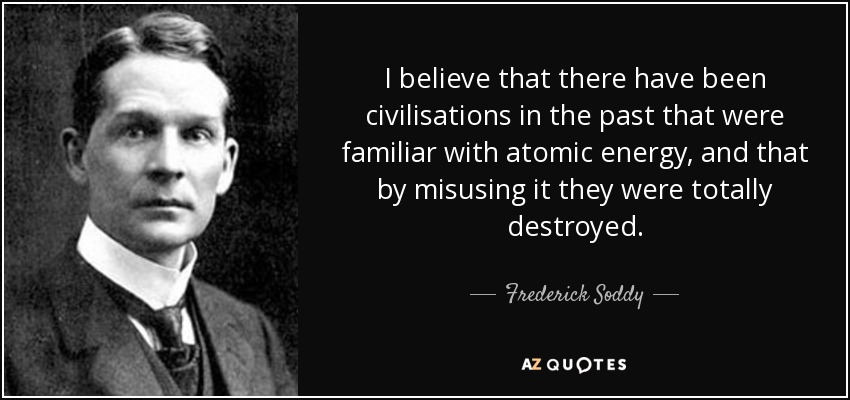 I believe that there have been civilisations in the past that were familiar with atomic energy, and that by misusing it they were totally destroyed. - Frederick Soddy