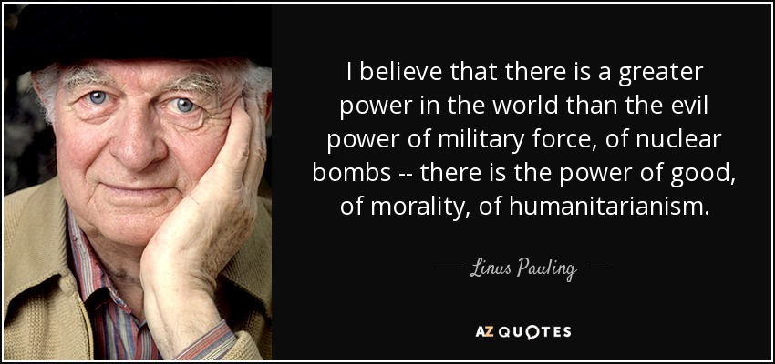 I believe that there is a greater power in the world than the evil power of military force, of nuclear bombs -- there is the power of good, of morality, of humanitarianism. - Linus Pauling