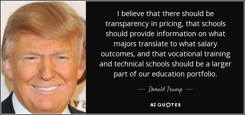 I believe that there should be transparency in pricing, that schools should provide information on what majors translate to what salary outcomes, and that vocational training and technical schools should be a larger part of our education portfolio. - Donald Trump