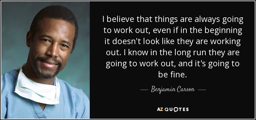 I believe that things are always going to work out, even if in the beginning it doesn't look like they are working out. I know in the long run they are going to work out, and it's going to be fine. - Benjamin Carson