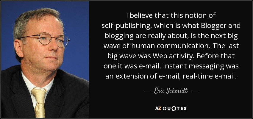 I believe that this notion of self-publishing, which is what Blogger and blogging are really about, is the next big wave of human communication. The last big wave was Web activity. Before that one it was e-mail. Instant messaging was an extension of e-mail, real-time e-mail. - Eric Schmidt
