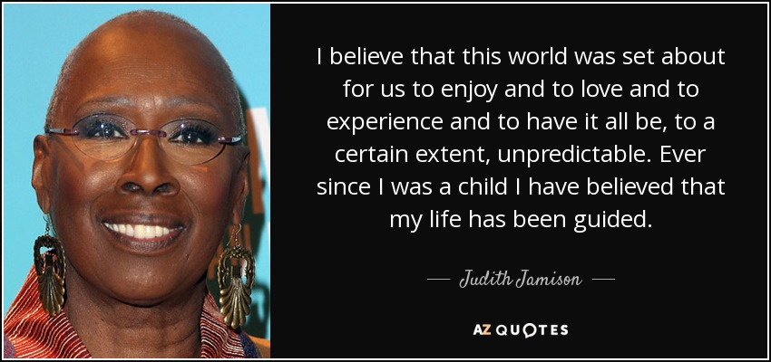 I believe that this world was set about for us to enjoy and to love and to experience and to have it all be, to a certain extent, unpredictable. Ever since I was a child I have believed that my life has been guided. - Judith Jamison