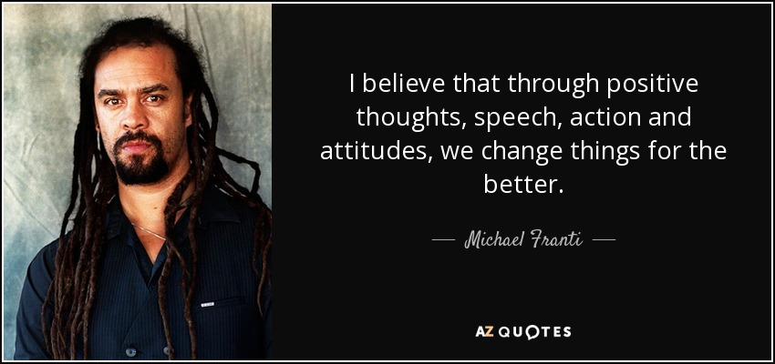 I believe that through positive thoughts, speech, action and attitudes, we change things for the better. - Michael Franti