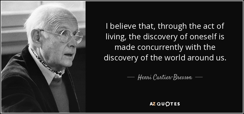 I believe that, through the act of living, the discovery of oneself is made concurrently with the discovery of the world around us. - Henri Cartier-Bresson