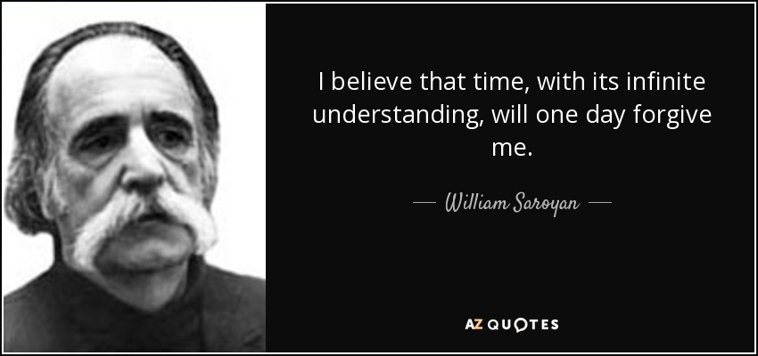 I believe that time, with its infinite understanding, will one day forgive me. - William Saroyan