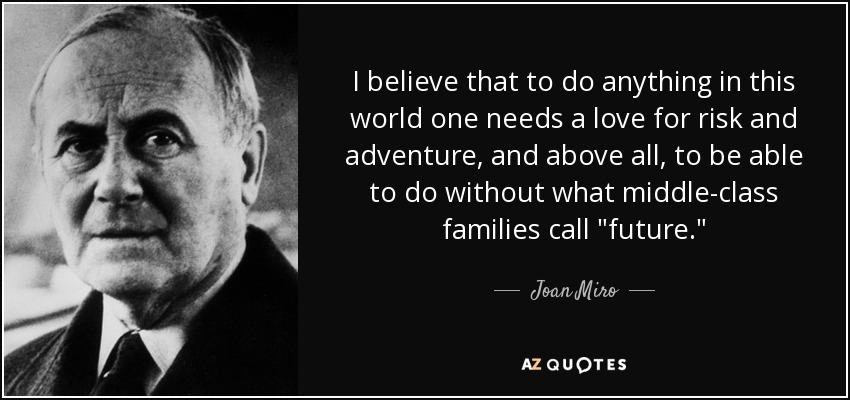 I believe that to do anything in this world one needs a love for risk and adventure, and above all, to be able to do without what middle-class families call