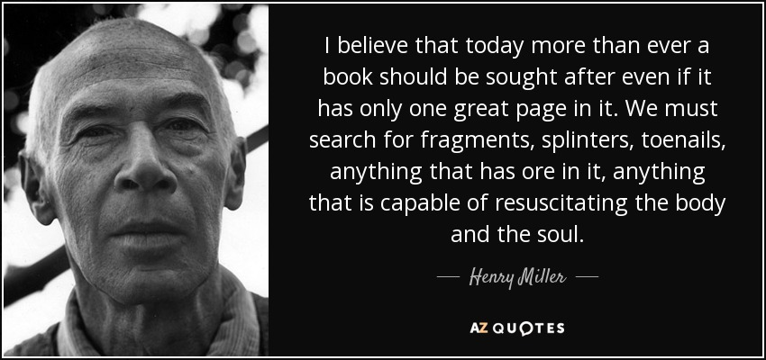 I believe that today more than ever a book should be sought after even if it has only one great page in it. We must search for fragments, splinters, toenails, anything that has ore in it, anything that is capable of resuscitating the body and the soul. - Henry Miller