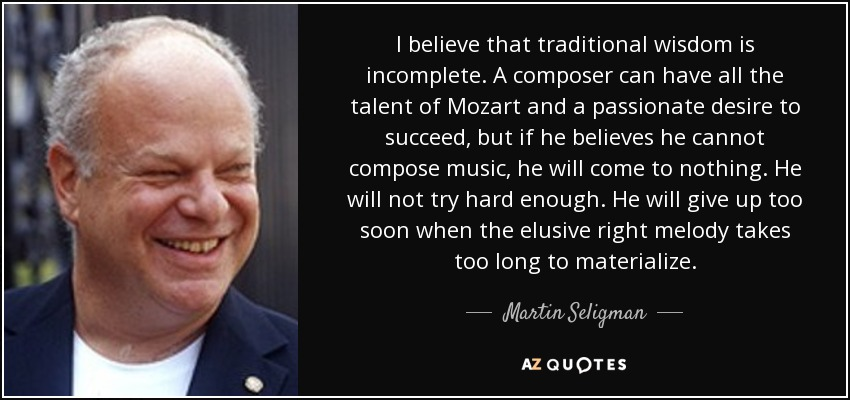 I believe that traditional wisdom is incomplete. A composer can have all the talent of Mozart and a passionate desire to succeed, but if he believes he cannot compose music, he will come to nothing. He will not try hard enough. He will give up too soon when the elusive right melody takes too long to materialize. - Martin Seligman