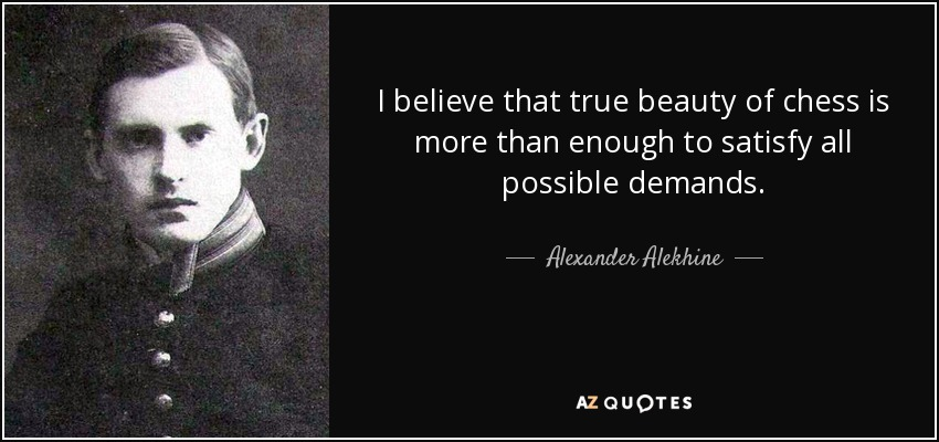 I believe that true beauty of chess is more than enough to satisfy all possible demands. - Alexander Alekhine