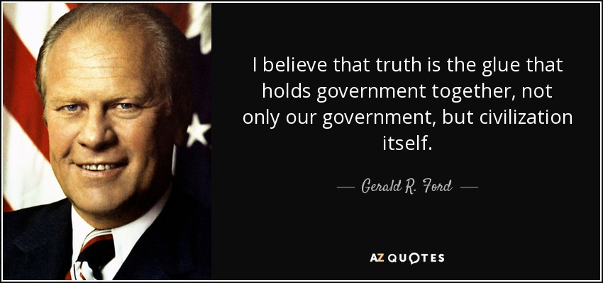 I believe that truth is the glue that holds government together, not only our government, but civilization itself. - Gerald R. Ford