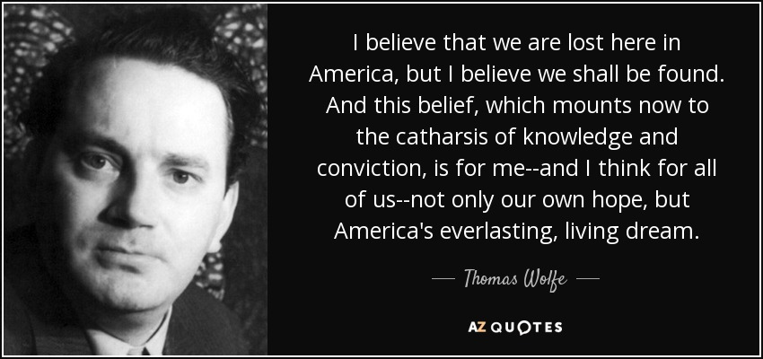 I believe that we are lost here in America, but I believe we shall be found. And this belief, which mounts now to the catharsis of knowledge and conviction, is for me--and I think for all of us--not only our own hope, but America's everlasting, living dream. - Thomas Wolfe