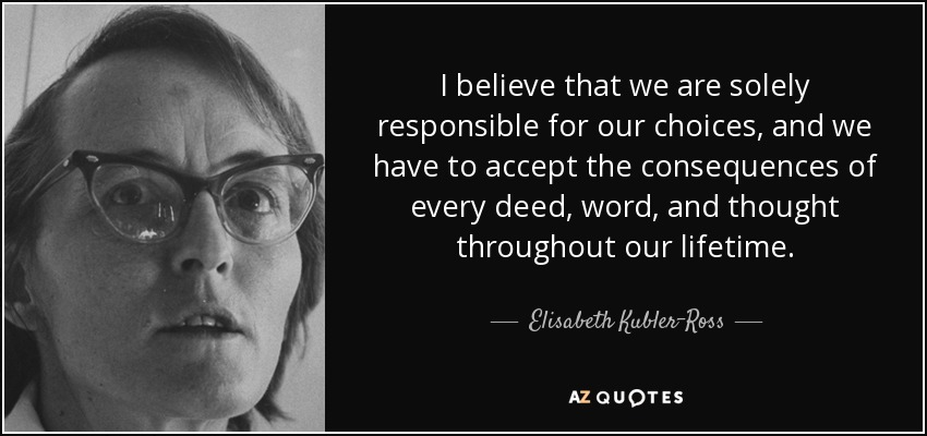 I believe that we are solely responsible for our choices, and we have to accept the consequences of every deed, word, and thought throughout our lifetime. - Elisabeth Kubler-Ross