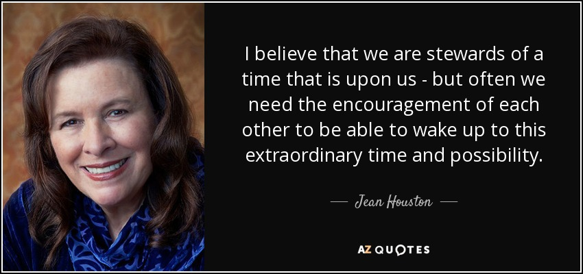 I believe that we are stewards of a time that is upon us - but often we need the encouragement of each other to be able to wake up to this extraordinary time and possibility. - Jean Houston