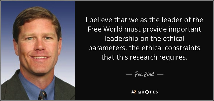 I believe that we as the leader of the Free World must provide important leadership on the ethical parameters, the ethical constraints that this research requires. - Ron Kind