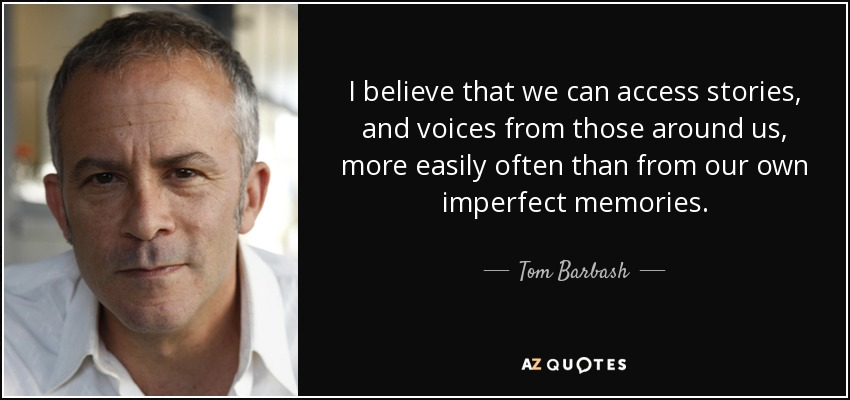 I believe that we can access stories, and voices from those around us, more easily often than from our own imperfect memories. - Tom Barbash
