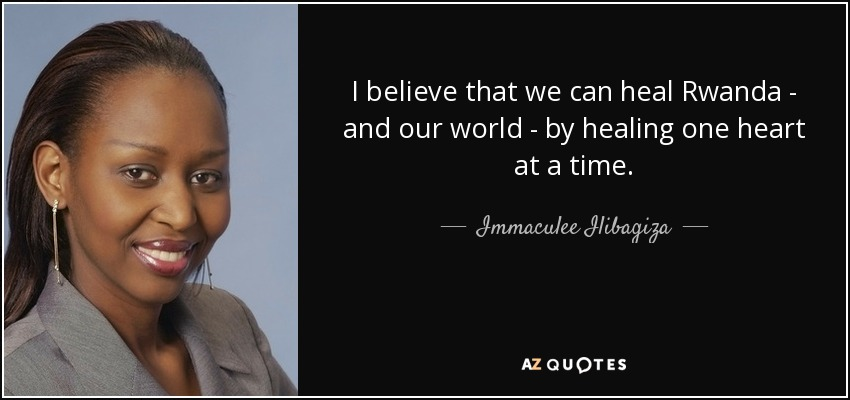 I believe that we can heal Rwanda - and our world - by healing one heart at a time. - Immaculee Ilibagiza