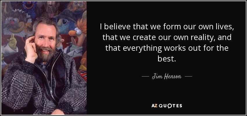 I believe that we form our own lives, that we create our own reality, and that everything works out for the best. - Jim Henson