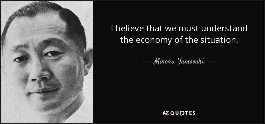 I believe that we must understand the economy of the situation. - Minoru Yamasaki