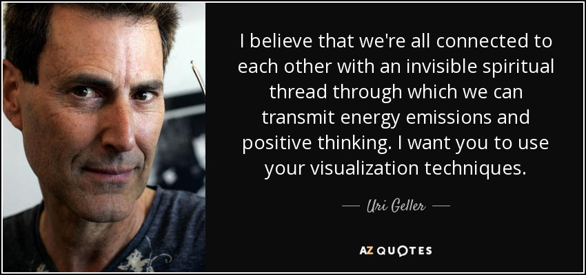I believe that we're all connected to each other with an invisible spiritual thread through which we can transmit energy emissions and positive thinking. I want you to use your visualization techniques. - Uri Geller